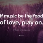 If Music Is The Food Of Love Play On Quote